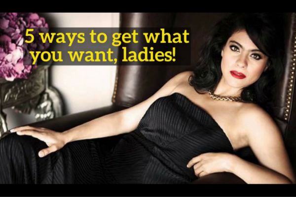 5 ways to get what you want, ladies!