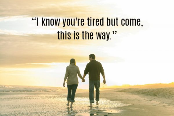 I know you are tired